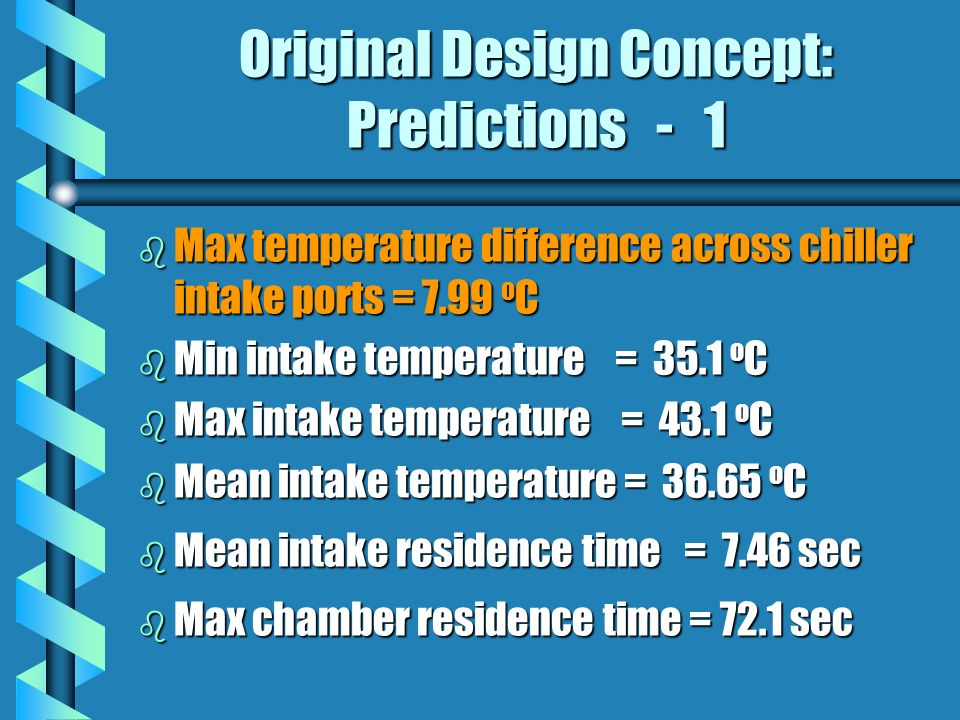 Original Design Concept: Predictions - 1 b Max temperature difference across chiller intake ports = 7.99 o C b Min intake temperature = 35.1 o C b Max intake temperature = 43.1 o C b Mean intake temperature = 36.65 o C b Mean intake residence time = 7.46 sec b Max chamber residence time = 72.1 sec