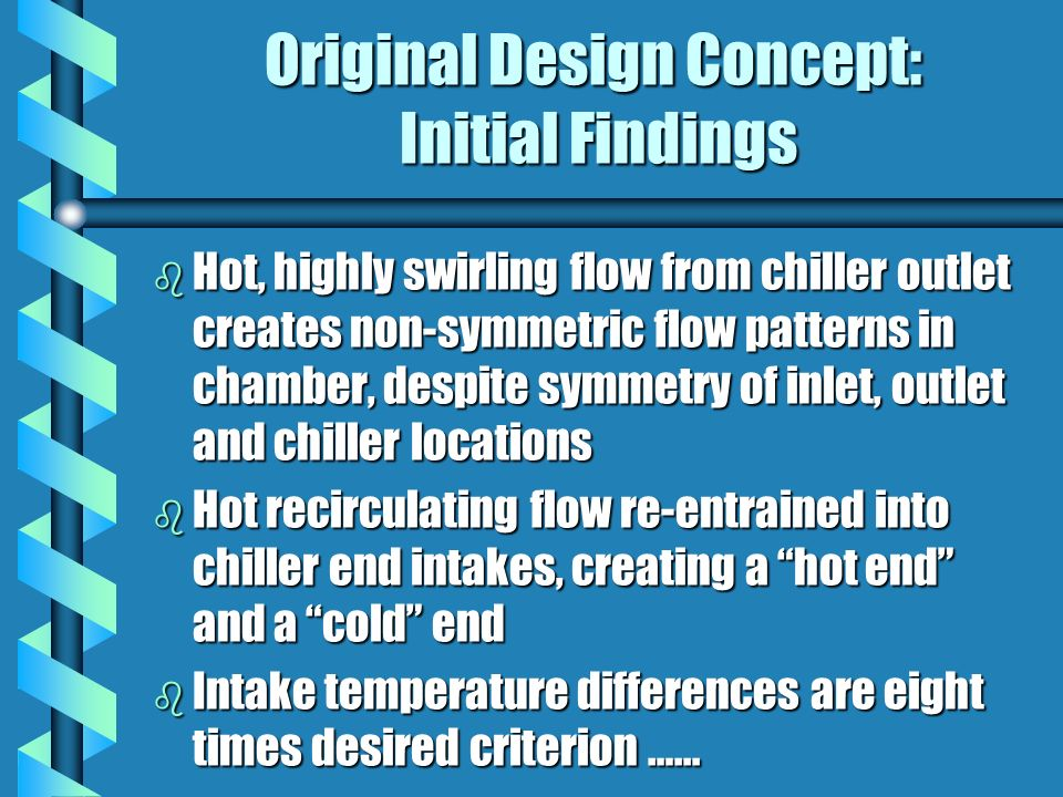 Original Design Concept: Initial Findings b Hot, highly swirling flow from chiller outlet creates non-symmetric flow patterns in chamber, despite symmetry of inlet, outlet and chiller locations b Hot recirculating flow re-entrained into chiller end intakes, creating a hot end and a cold end b Intake temperature differences are eight times desired criterion …...