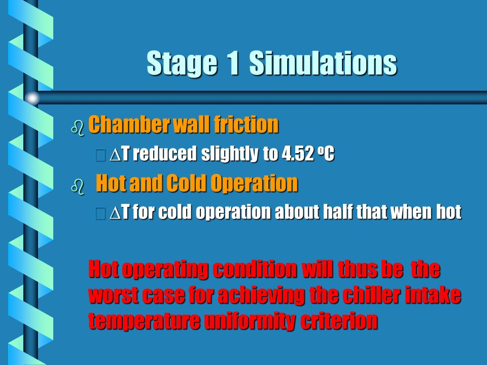 Stage 1 Simulations b Chamber wall friction T reduced slightly to 4.52 o C T reduced slightly to 4.52 o C b Hot and Cold Operation T for cold operation about half that when hot T for cold operation about half that when hot Hot operating condition will thus be the worst case for achieving the chiller intake temperature uniformity criterion