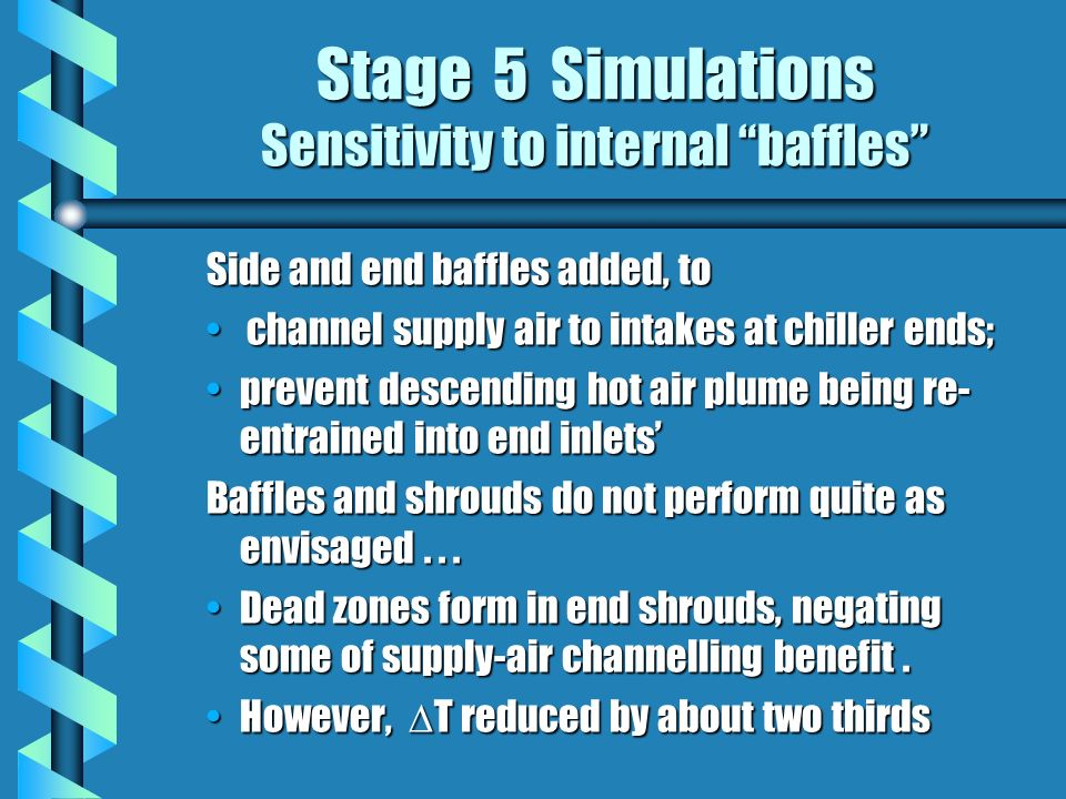 Stage 5 Simulations Sensitivity to internal baffles Side and end baffles added, to channel supply air to intakes at chiller ends; channel supply air to intakes at chiller ends; prevent descending hot air plume being re- entrained into end inletsprevent descending hot air plume being re- entrained into end inlets Baffles and shrouds do not perform quite as envisaged...