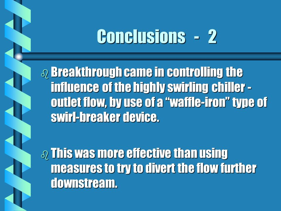 Conclusions - 2 b Breakthrough came in controlling the influence of the highly swirling chiller - outlet flow, by use of a waffle-iron type of swirl-breaker device.
