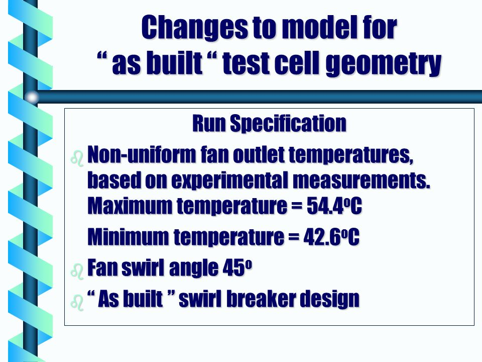 Changes to model for as built test cell geometry Run Specification b Non-uniform fan outlet temperatures, based on experimental measurements.