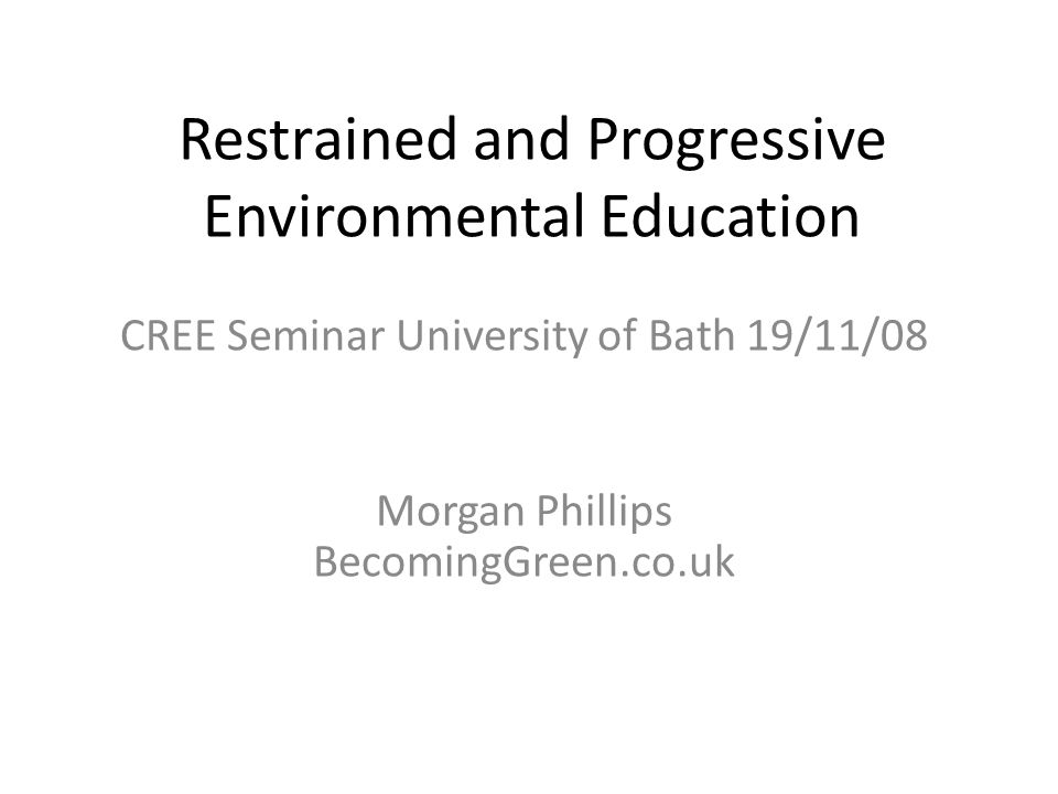 Restrained and Progressive Environmental Education CREE Seminar University of Bath 19/11/08 Morgan Phillips BecomingGreen.co.uk
