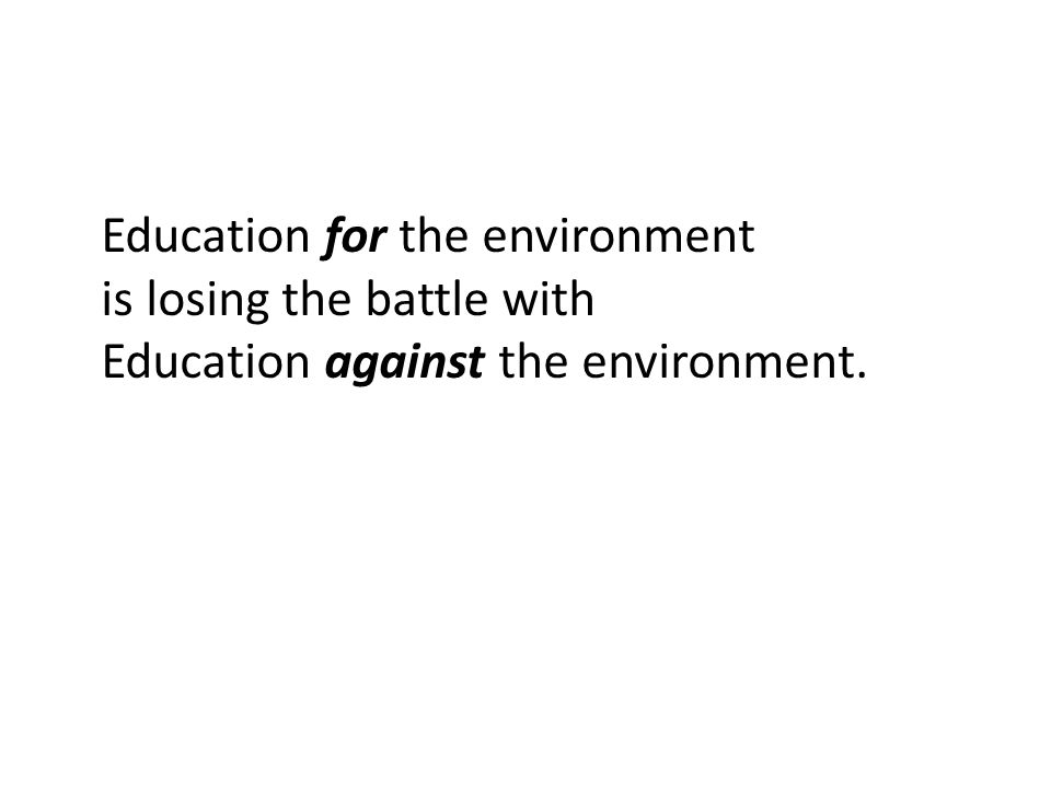Education for the environment is losing the battle with Education against the environment.