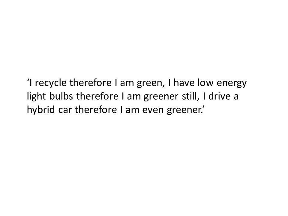 I recycle therefore I am green, I have low energy light bulbs therefore I am greener still, I drive a hybrid car therefore I am even greener.