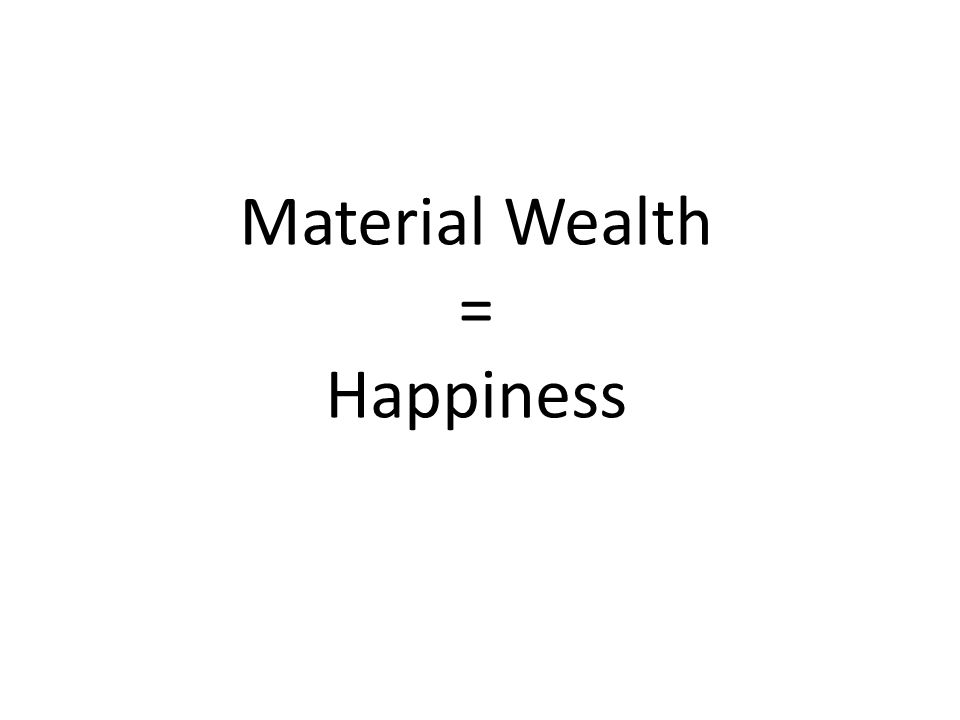 Material Wealth = Happiness