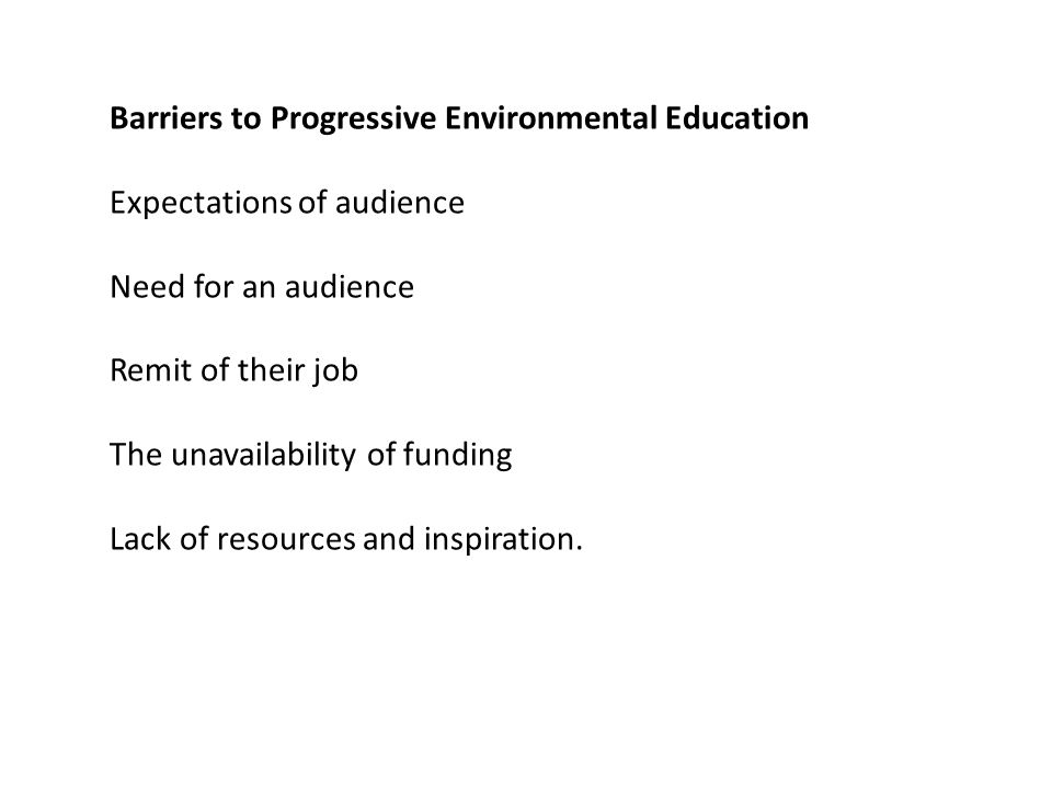 Barriers to Progressive Environmental Education Expectations of audience Need for an audience Remit of their job The unavailability of funding Lack of