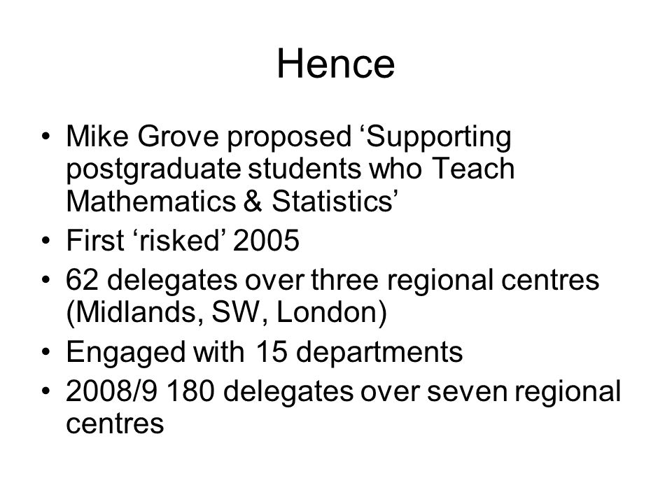 Hence Mike Grove proposed Supporting postgraduate students who Teach Mathematics & Statistics First risked delegates over three regional centres (Midlands, SW, London) Engaged with 15 departments 2008/9 180 delegates over seven regional centres