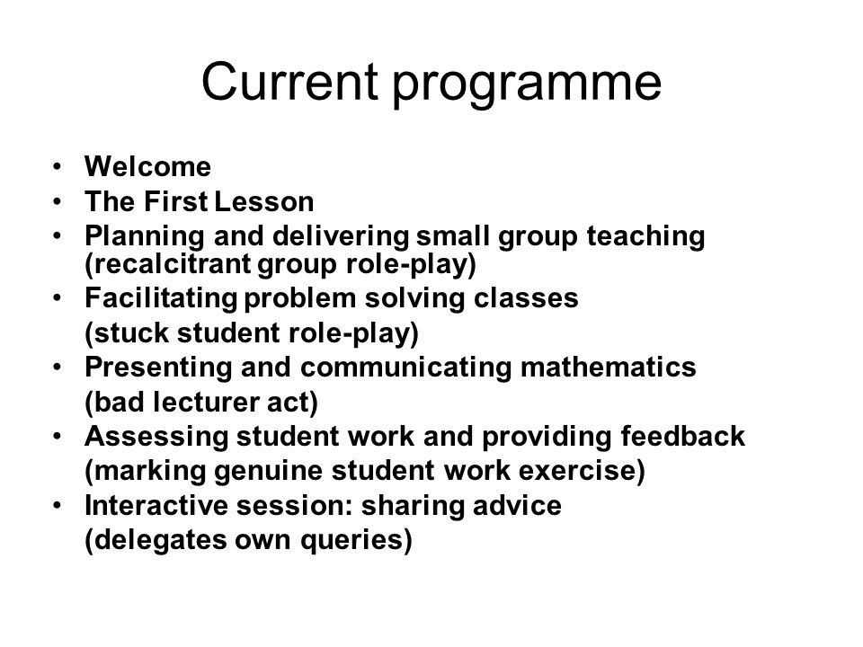 Current programme Welcome The First Lesson Planning and delivering small group teaching (recalcitrant group role-play) Facilitating problem solving classes (stuck student role-play) Presenting and communicating mathematics (bad lecturer act) Assessing student work and providing feedback (marking genuine student work exercise) Interactive session: sharing advice (delegates own queries)