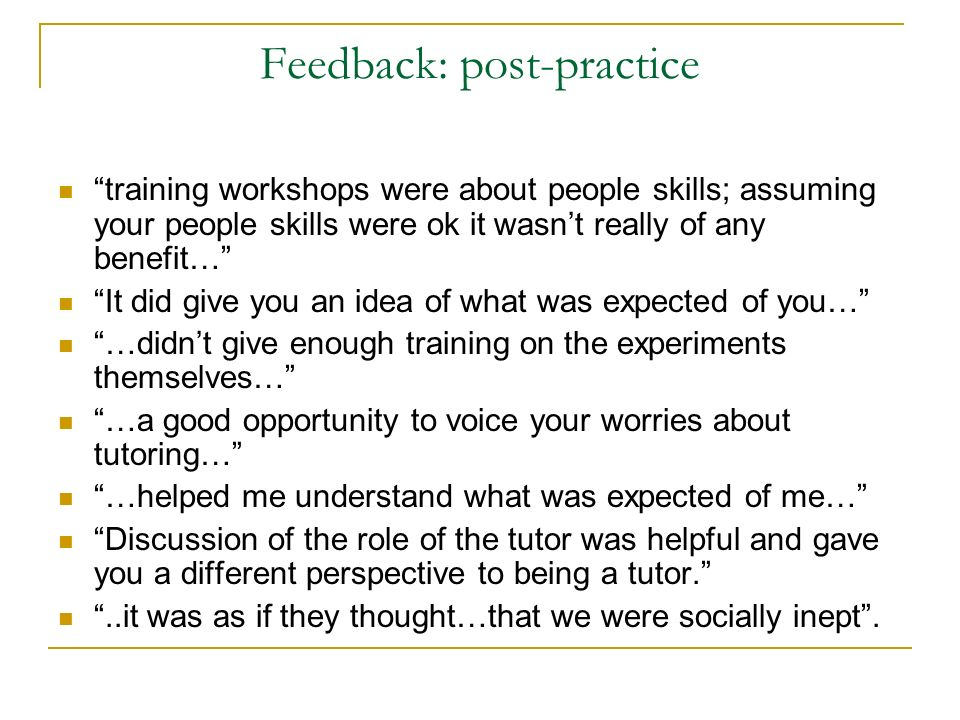 Feedback: post-practice training workshops were about people skills; assuming your people skills were ok it wasnt really of any benefit… It did give you an idea of what was expected of you… …didnt give enough training on the experiments themselves… …a good opportunity to voice your worries about tutoring… …helped me understand what was expected of me… Discussion of the role of the tutor was helpful and gave you a different perspective to being a tutor...it was as if they thought…that we were socially inept.