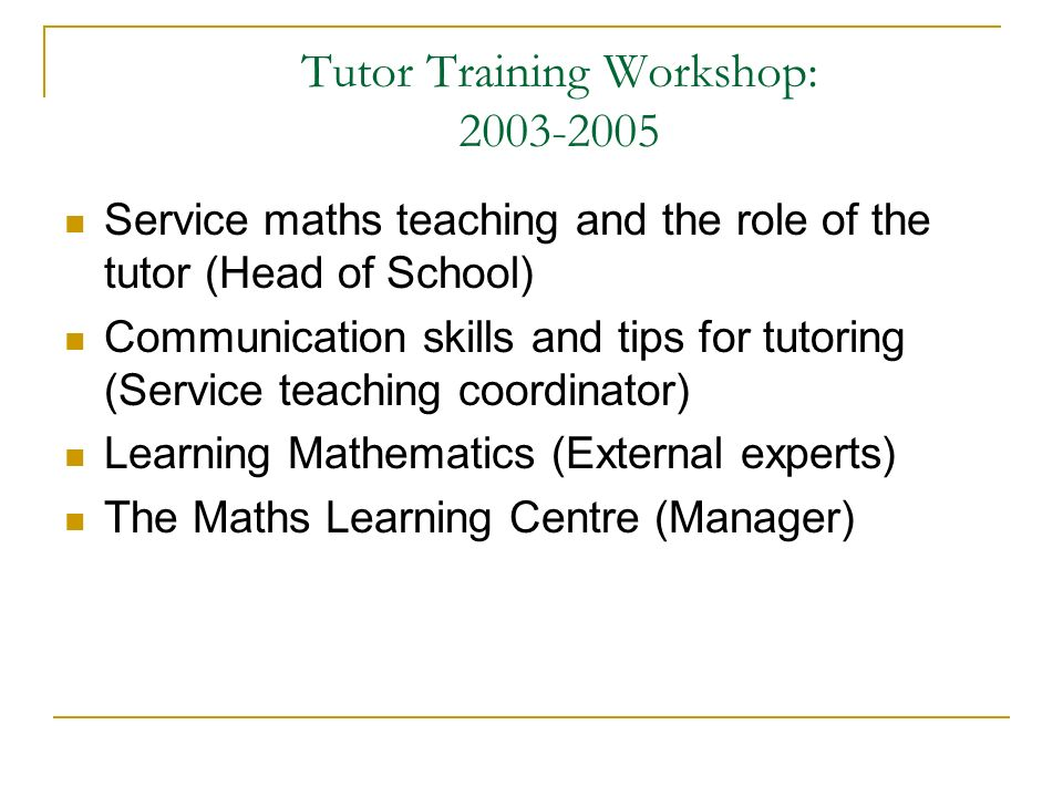 Tutor Training Workshop: Service maths teaching and the role of the tutor (Head of School) Communication skills and tips for tutoring (Service teaching coordinator) Learning Mathematics (External experts) The Maths Learning Centre (Manager)