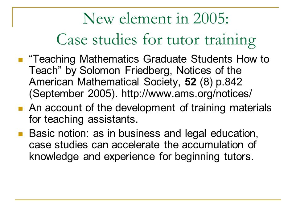 New element in 2005: Case studies for tutor training Teaching Mathematics Graduate Students How to Teach by Solomon Friedberg, Notices of the American Mathematical Society, 52 (8) p.842 (September 2005).