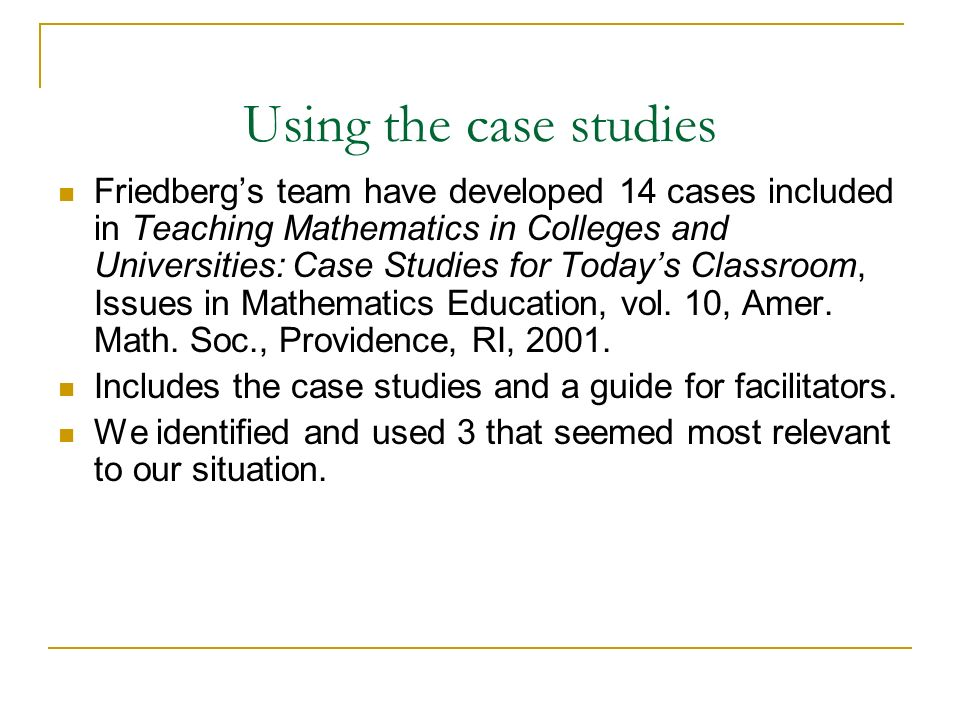 Using the case studies Friedbergs team have developed 14 cases included in Teaching Mathematics in Colleges and Universities: Case Studies for Todays Classroom, Issues in Mathematics Education, vol.
