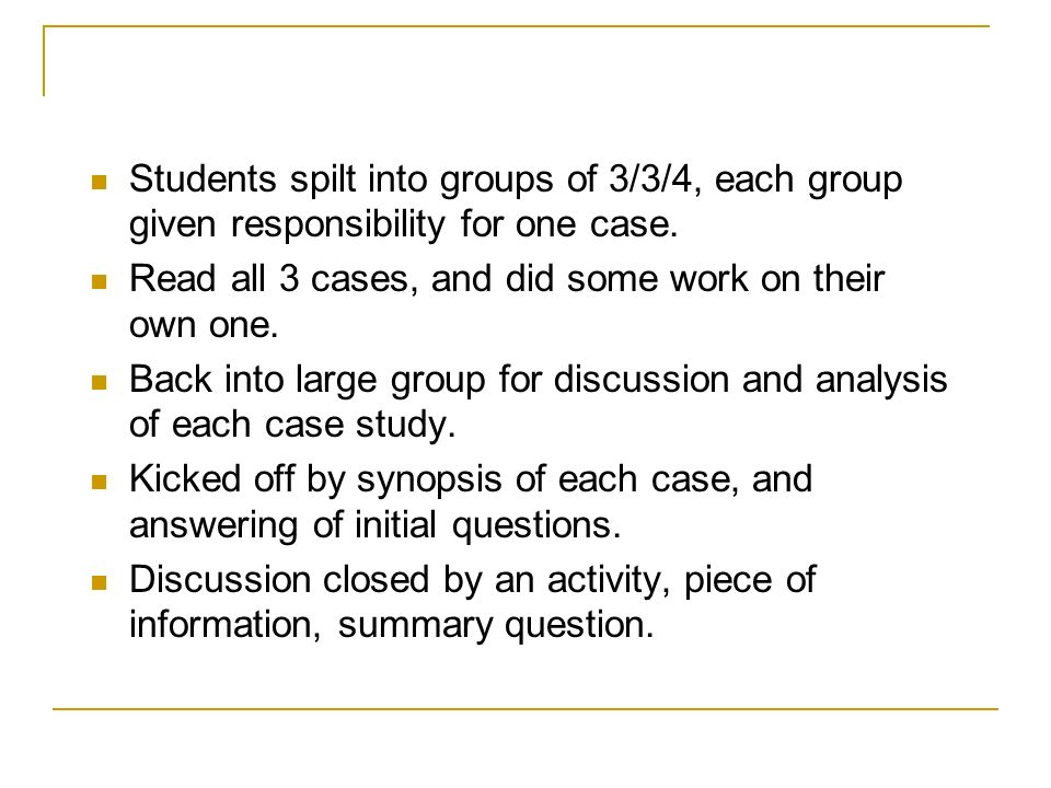 Students spilt into groups of 3/3/4, each group given responsibility for one case.