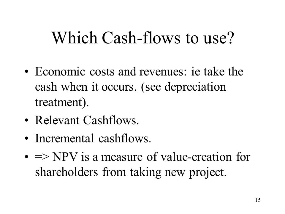15 Which Cash-flows to use? Economic costs and revenues: ie take the cash when it occurs. (see depreciation treatment). Relevant Cashflows. Incrementa