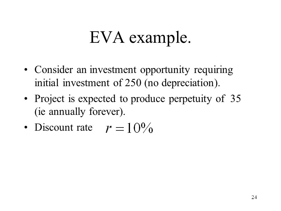 24 EVA example. Consider an investment opportunity requiring initial investment of 250 (no depreciation). Project is expected to produce perpetuity of