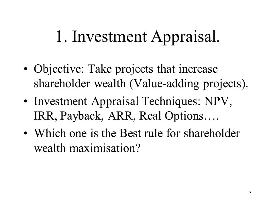 3 1. Investment Appraisal. Objective: Take projects that increase shareholder wealth (Value-adding projects). Investment Appraisal Techniques: NPV, IR