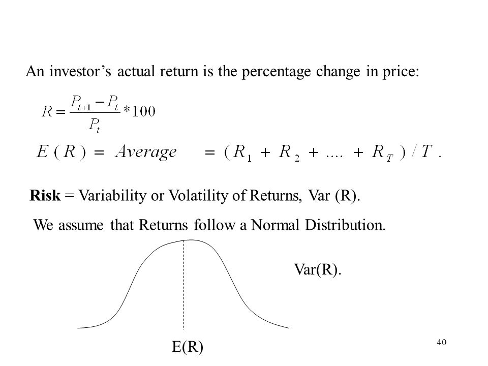40 An investors actual return is the percentage change in price: Risk = Variability or Volatility of Returns, Var (R). We assume that Returns follow a