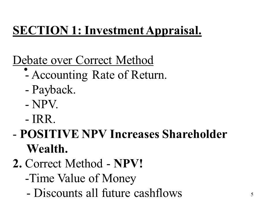 5 SECTION 1: Investment Appraisal. Debate over Correct Method - Accounting Rate of Return. - Payback. - NPV. - IRR. - POSITIVE NPV Increases Sharehold