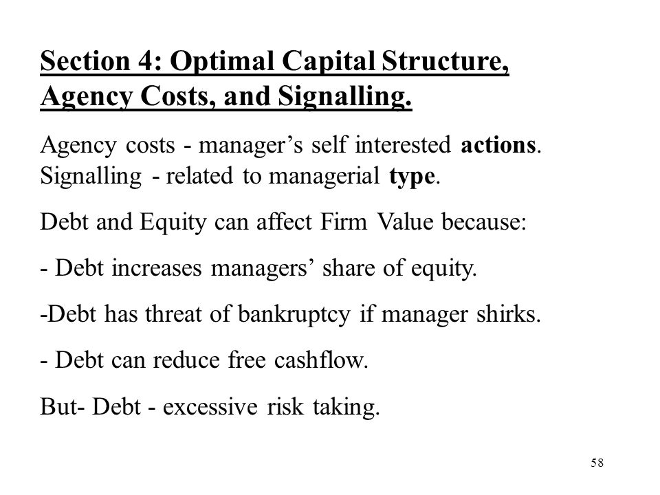 58 Section 4: Optimal Capital Structure, Agency Costs, and Signalling. Agency costs - managers self interested actions. Signalling - related to manage