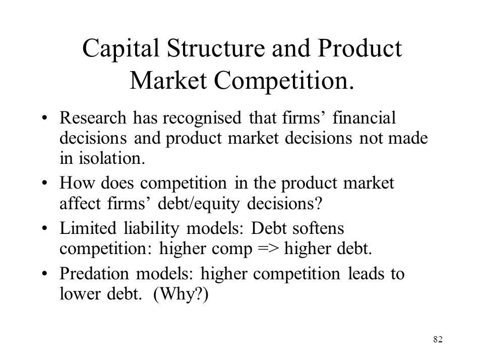 82 Capital Structure and Product Market Competition. Research has recognised that firms financial decisions and product market decisions not made in i
