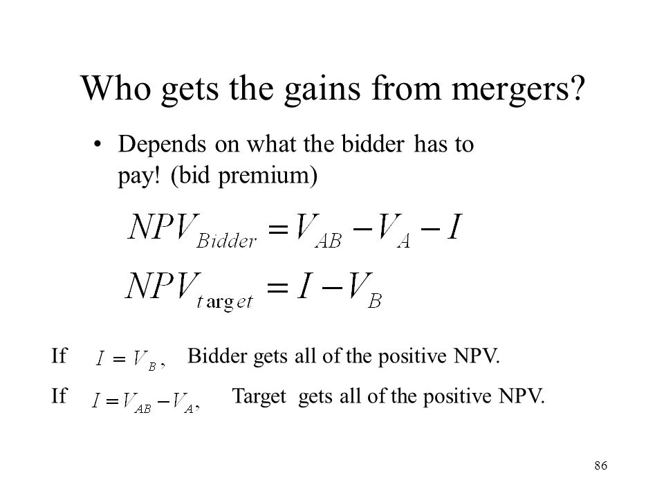 86 Who gets the gains from mergers? Depends on what the bidder has to pay! (bid premium) If Bidder gets all of the positive NPV. If Target gets all of