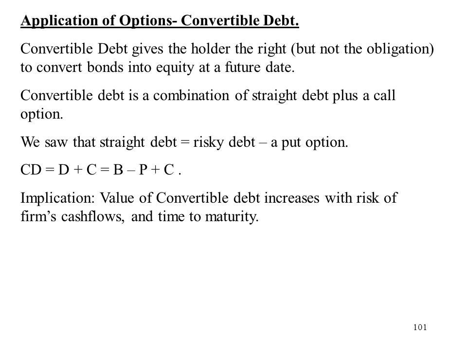 101 Application of Options- Convertible Debt. Convertible Debt gives the holder the right (but not the obligation) to convert bonds into equity at a f