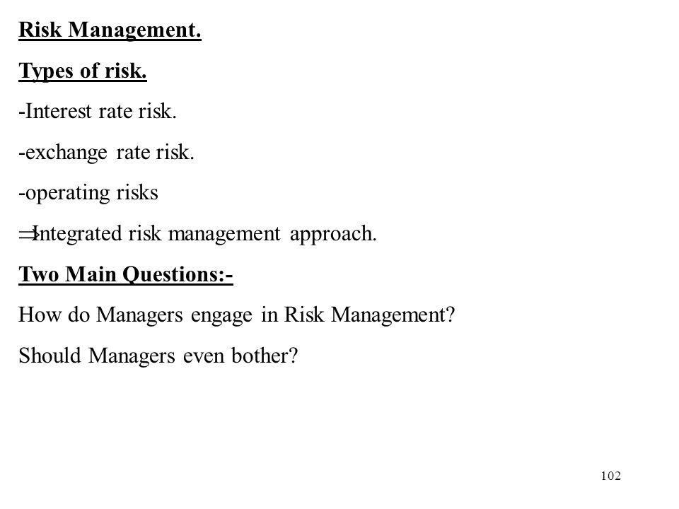 102 Risk Management. Types of risk. -Interest rate risk. -exchange rate risk. -operating risks Integrated risk management approach. Two Main Questions