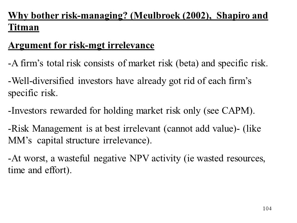 104 Why bother risk-managing? (Meulbroek (2002), Shapiro and Titman Argument for risk-mgt irrelevance -A firms total risk consists of market risk (bet