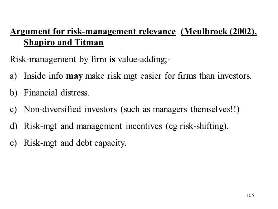 105 Argument for risk-management relevance (Meulbroek (2002), Shapiro and Titman Risk-management by firm is value-adding;- a)Inside info may make risk