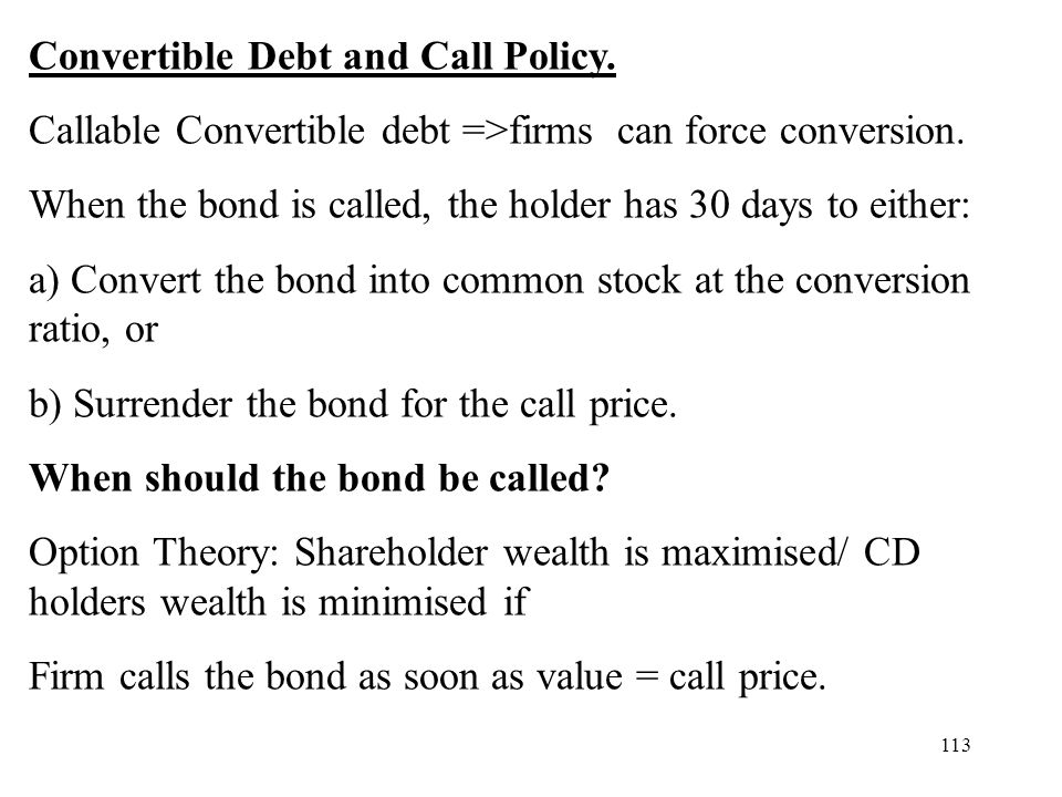113 Convertible Debt and Call Policy. Callable Convertible debt =>firms can force conversion. When the bond is called, the holder has 30 days to eithe