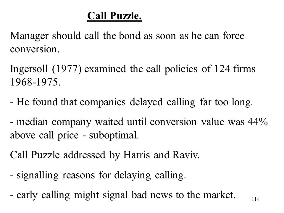 114 Call Puzzle. Manager should call the bond as soon as he can force conversion. Ingersoll (1977) examined the call policies of 124 firms 1968-1975.