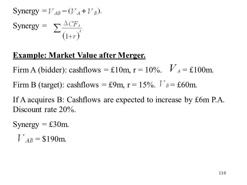 116 Synergy = Example: Market Value after Merger. Firm A (bidder): cashflows = £10m, r = 10%. = £100m. Firm B (target): cashflows = £9m, r = 15%. = £6