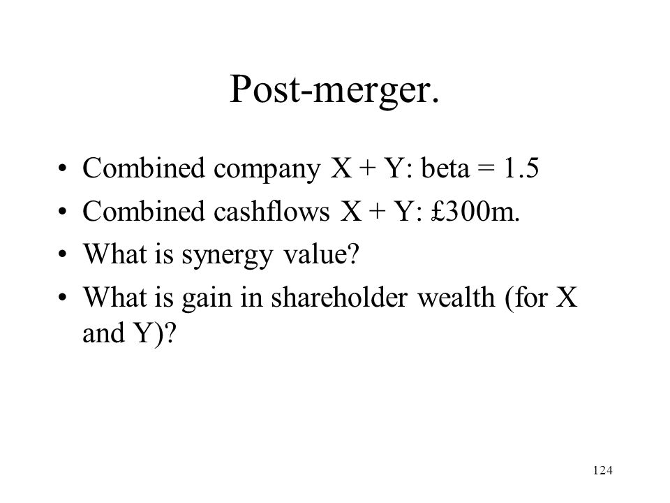 124 Post-merger. Combined company X + Y: beta = 1.5 Combined cashflows X + Y: £300m. What is synergy value? What is gain in shareholder wealth (for X