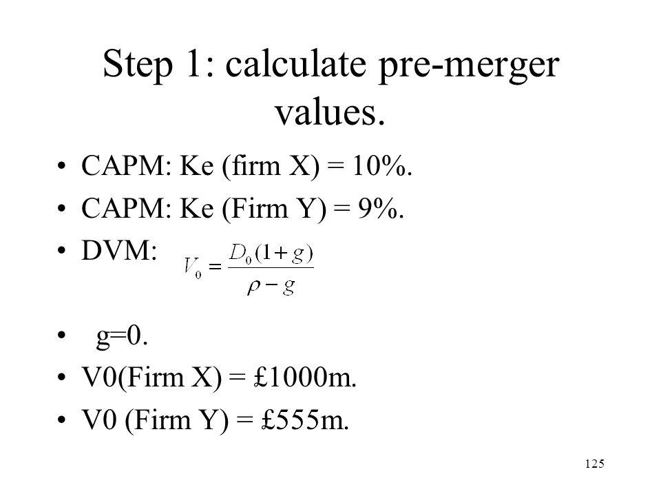 125 Step 1: calculate pre-merger values. CAPM: Ke (firm X) = 10%. CAPM: Ke (Firm Y) = 9%. DVM: g=0. V0(Firm X) = £1000m. V0 (Firm Y) = £555m.