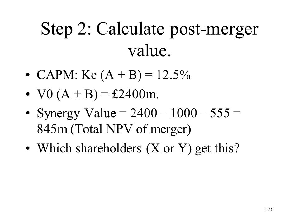 126 Step 2: Calculate post-merger value. CAPM: Ke (A + B) = 12.5% V0 (A + B) = £2400m. Synergy Value = 2400 – 1000 – 555 = 845m (Total NPV of merger)