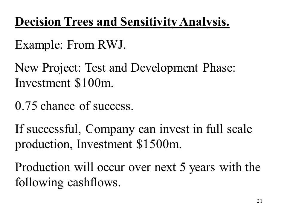 21 Decision Trees and Sensitivity Analysis. Example: From RWJ. New Project: Test and Development Phase: Investment $100m. 0.75 chance of success. If s