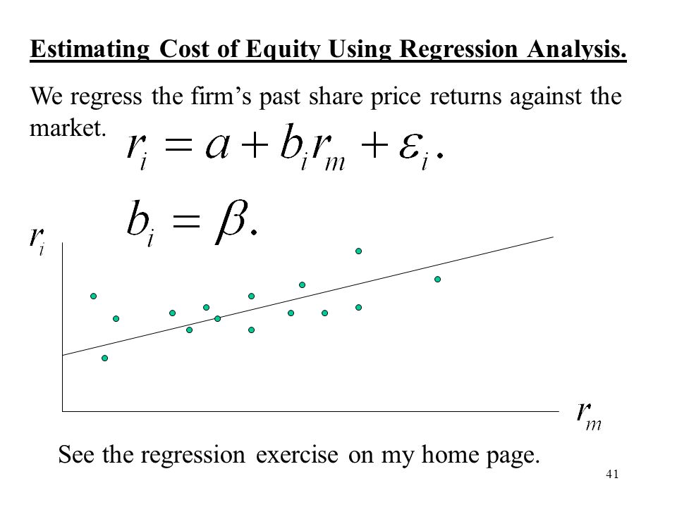 41 Estimating Cost of Equity Using Regression Analysis. We regress the firms past share price returns against the market. See the regression exercise