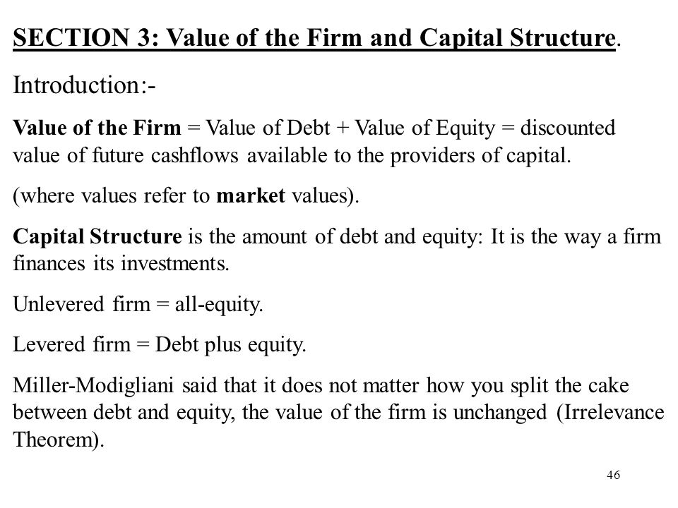 46 SECTION 3: Value of the Firm and Capital Structure. Introduction:- Value of the Firm = Value of Debt + Value of Equity = discounted value of future