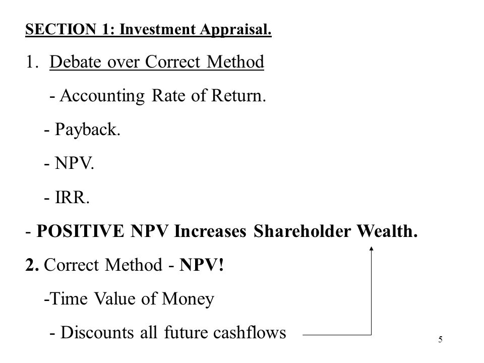 5 SECTION 1: Investment Appraisal. 1.Debate over Correct Method - Accounting Rate of Return. - Payback. - NPV. - IRR. - POSITIVE NPV Increases Shareho