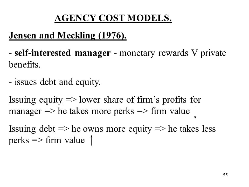 55 AGENCY COST MODELS. Jensen and Meckling (1976). - self-interested manager - monetary rewards V private benefits. - issues debt and equity. Issuing