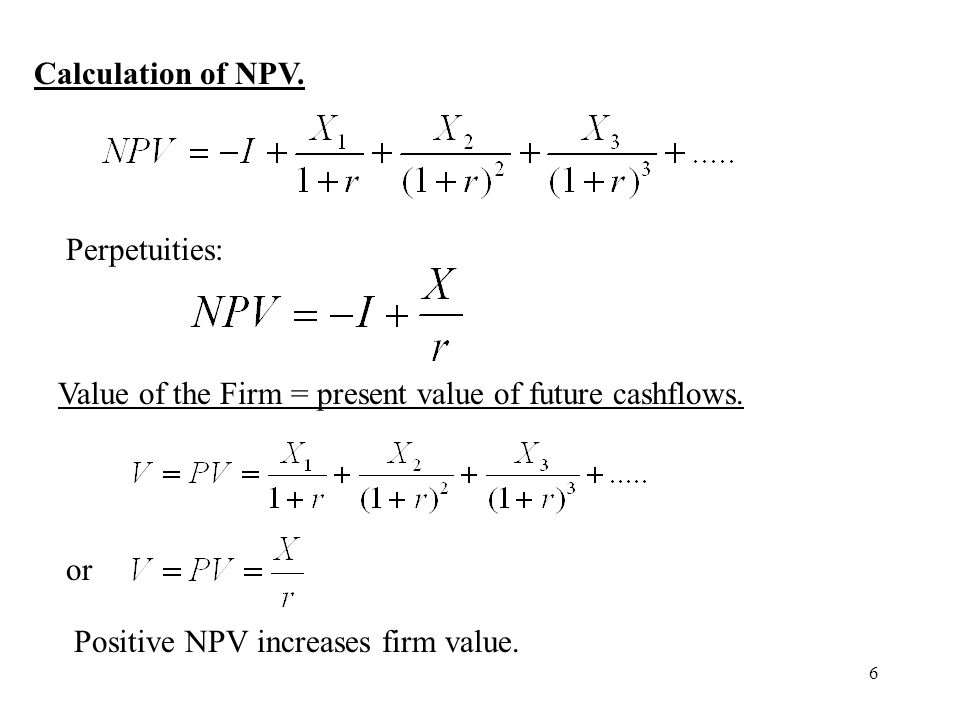 6 Calculation of NPV. Perpetuities: Value of the Firm = present value of future cashflows. or Positive NPV increases firm value.