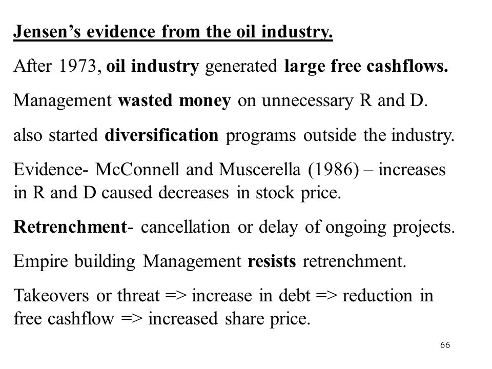 66 Jensens evidence from the oil industry. After 1973, oil industry generated large free cashflows. Management wasted money on unnecessary R and D. al