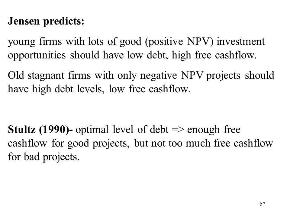 67 Jensen predicts: young firms with lots of good (positive NPV) investment opportunities should have low debt, high free cashflow. Old stagnant firms