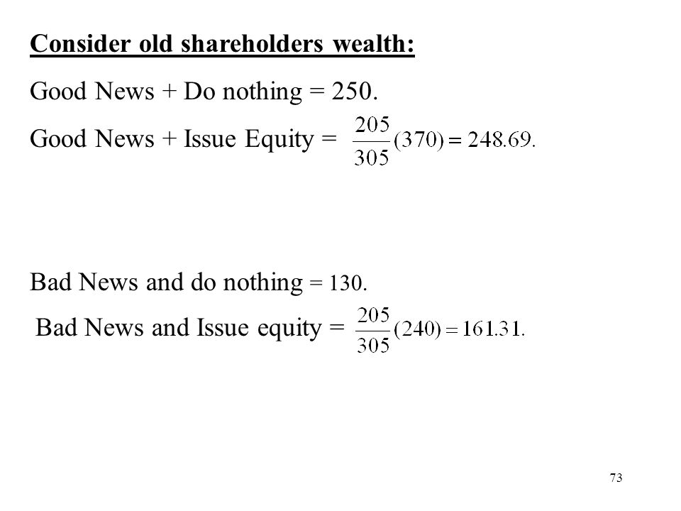 73 Consider old shareholders wealth: Good News + Do nothing = 250. Good News + Issue Equity = Bad News and do nothing = 130. Bad News and Issue equity