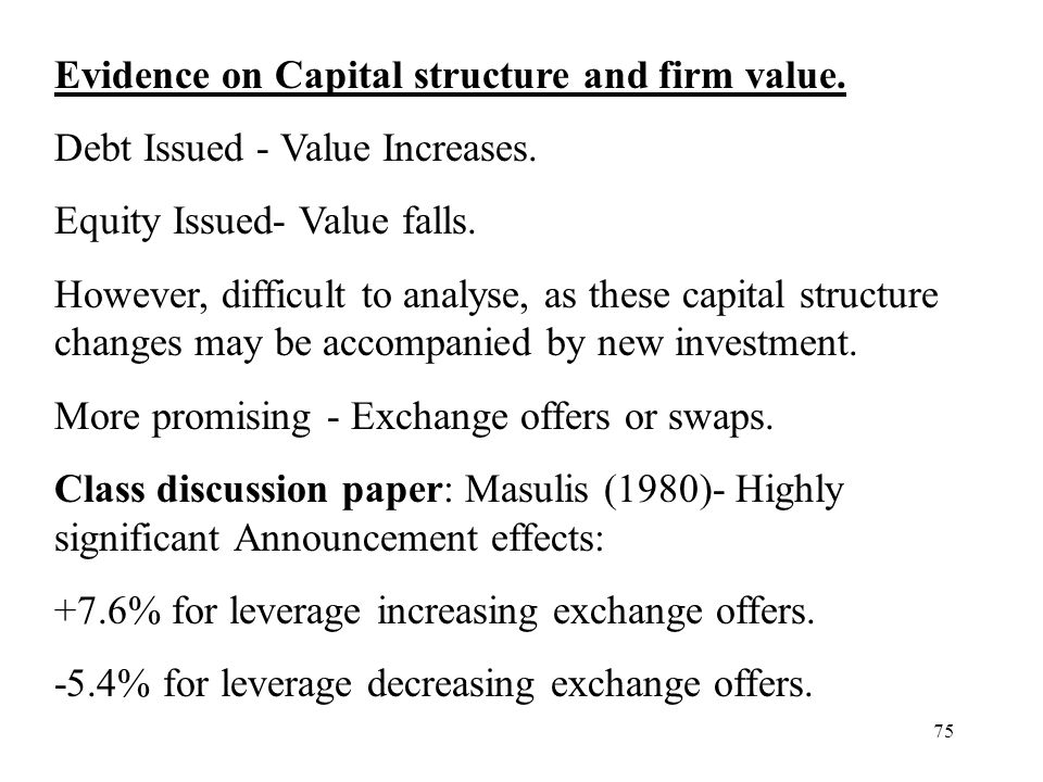 75 Evidence on Capital structure and firm value. Debt Issued - Value Increases. Equity Issued- Value falls. However, difficult to analyse, as these ca