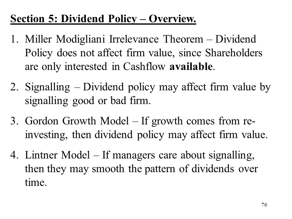 76 Section 5: Dividend Policy – Overview. 1.Miller Modigliani Irrelevance Theorem – Dividend Policy does not affect firm value, since Shareholders are