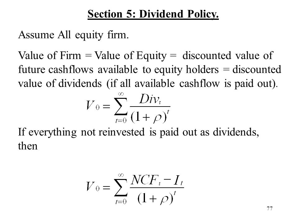77 Section 5: Dividend Policy. Assume All equity firm. Value of Firm = Value of Equity = discounted value of future cashflows available to equity hold