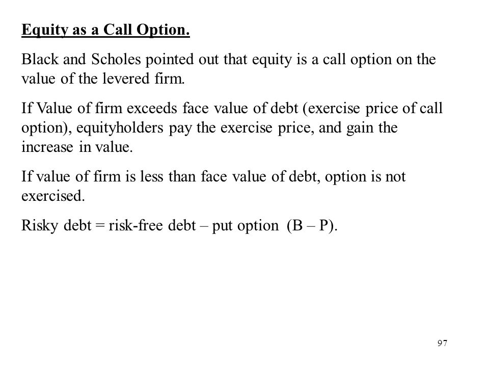 97 Equity as a Call Option. Black and Scholes pointed out that equity is a call option on the value of the levered firm. If Value of firm exceeds face