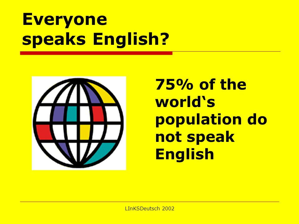 LInKSDeutsch 2002 Everyone speaks English? 75% of the worlds population do not speak English